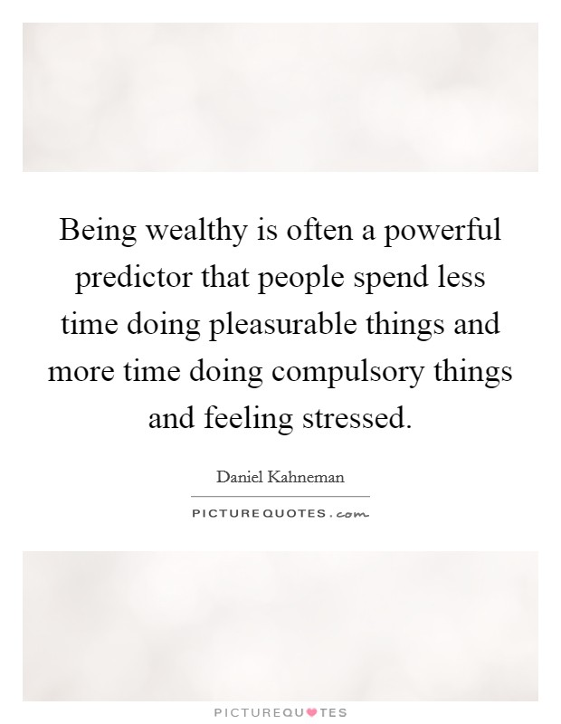 Being wealthy is often a powerful predictor that people spend less time doing pleasurable things and more time doing compulsory things and feeling stressed Picture Quote #1