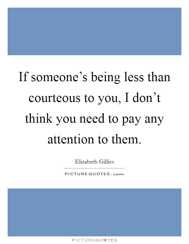 If someone's being less than courteous to you, I don't think you need to pay any attention to them Picture Quote #1