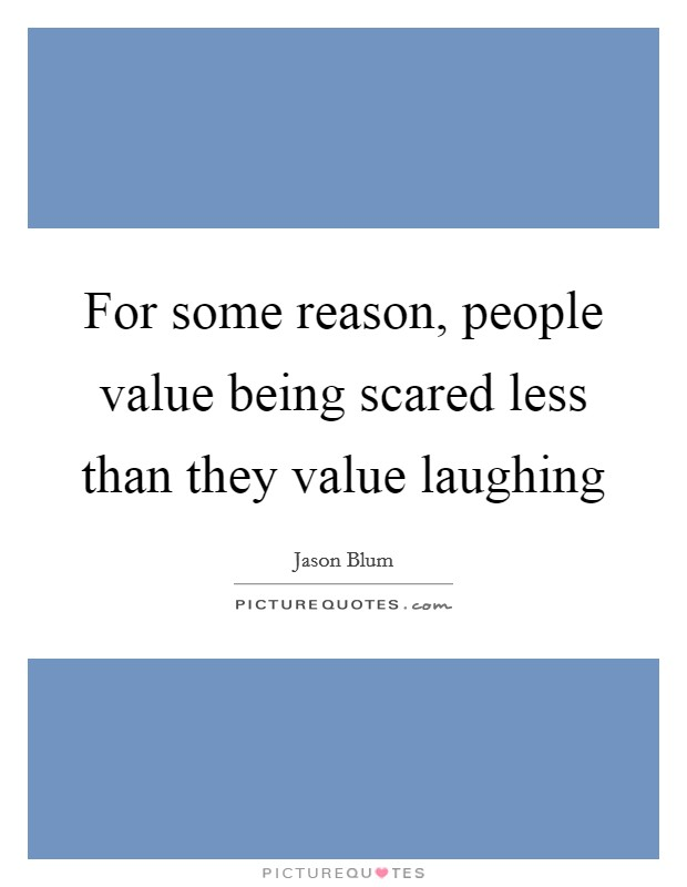 For some reason, people value being scared less than they value laughing Picture Quote #1