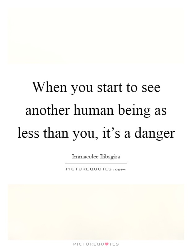 When you start to see another human being as less than you, it's a danger Picture Quote #1