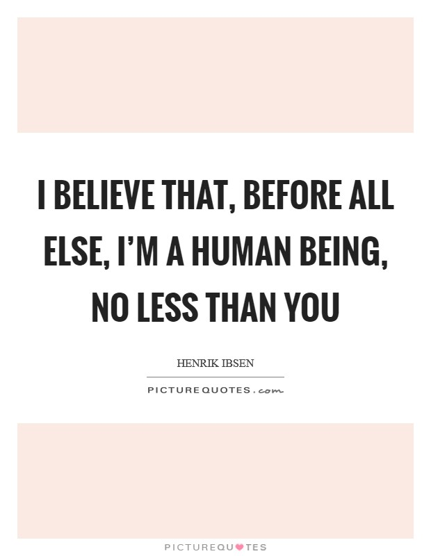 I believe that, before all else, I'm a human being, no less than you Picture Quote #1