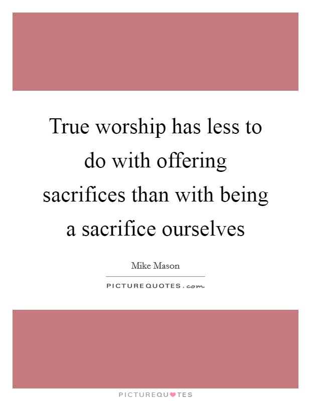 True worship has less to do with offering sacrifices than with being a sacrifice ourselves Picture Quote #1