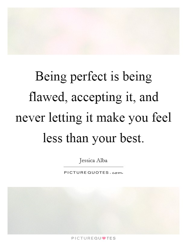 Being perfect is being flawed, accepting it, and never letting it make you feel less than your best Picture Quote #1