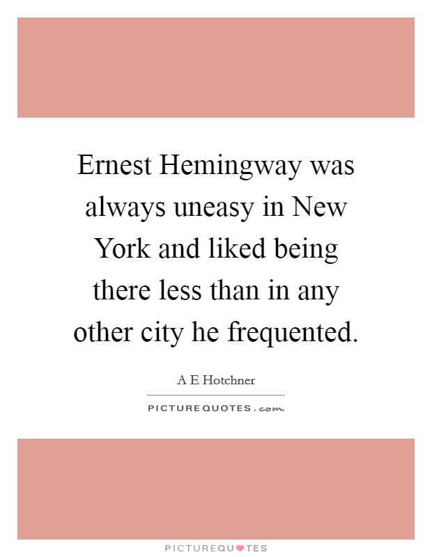 Ernest Hemingway was always uneasy in New York and liked being there less than in any other city he frequented Picture Quote #1