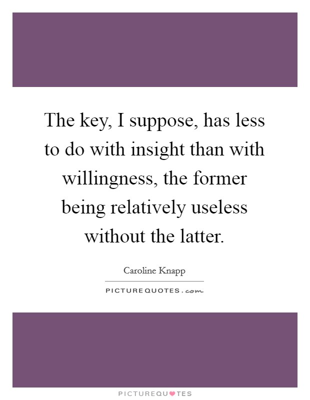 The key, I suppose, has less to do with insight than with willingness, the former being relatively useless without the latter. Picture Quote #1