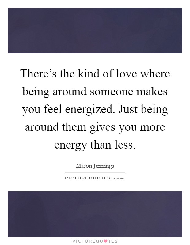 There's the kind of love where being around someone makes you feel energized. Just being around them gives you more energy than less Picture Quote #1