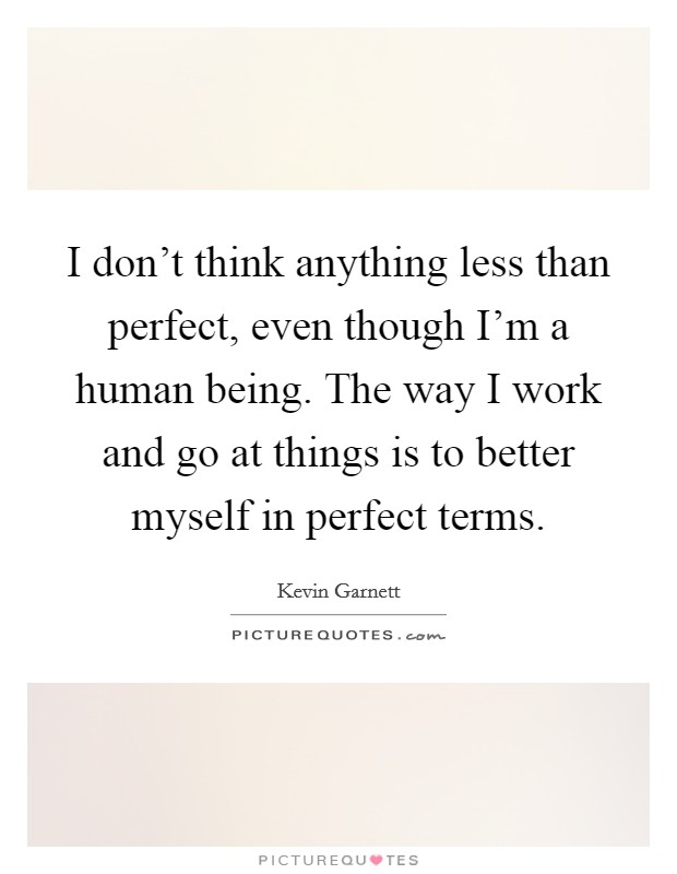 I don't think anything less than perfect, even though I'm a human being. The way I work and go at things is to better myself in perfect terms Picture Quote #1