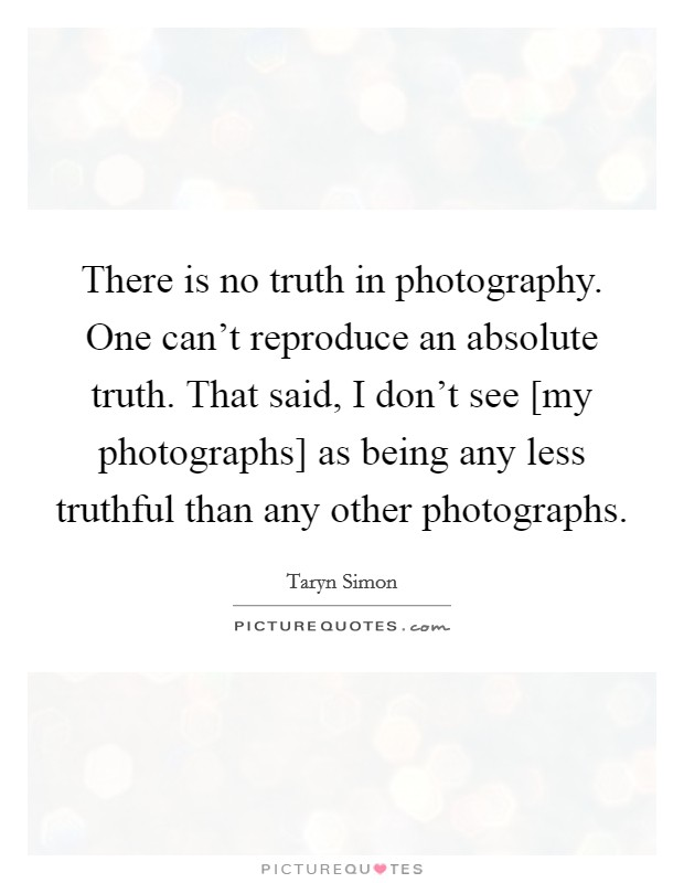 There is no truth in photography. One can't reproduce an absolute truth. That said, I don't see [my photographs] as being any less truthful than any other photographs Picture Quote #1