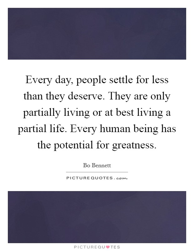 Every day, people settle for less than they deserve. They are only partially living or at best living a partial life. Every human being has the potential for greatness Picture Quote #1