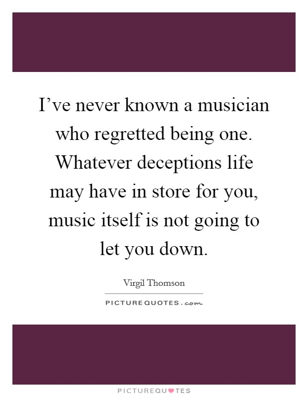 I've never known a musician who regretted being one. Whatever deceptions life may have in store for you, music itself is not going to let you down Picture Quote #1