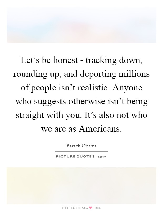 Let's be honest - tracking down, rounding up, and deporting millions of people isn't realistic. Anyone who suggests otherwise isn't being straight with you. It's also not who we are as Americans Picture Quote #1