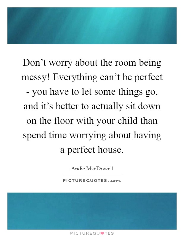 Don't worry about the room being messy! Everything can't be perfect - you have to let some things go, and it's better to actually sit down on the floor with your child than spend time worrying about having a perfect house Picture Quote #1
