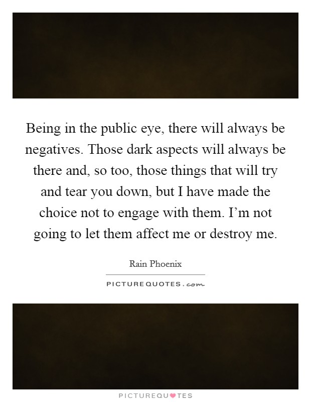 Being in the public eye, there will always be negatives. Those dark aspects will always be there and, so too, those things that will try and tear you down, but I have made the choice not to engage with them. I'm not going to let them affect me or destroy me Picture Quote #1