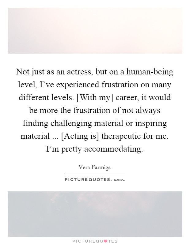 Not just as an actress, but on a human-being level, I've experienced frustration on many different levels. [With my] career, it would be more the frustration of not always finding challenging material or inspiring material ... [Acting is] therapeutic for me. I'm pretty accommodating Picture Quote #1