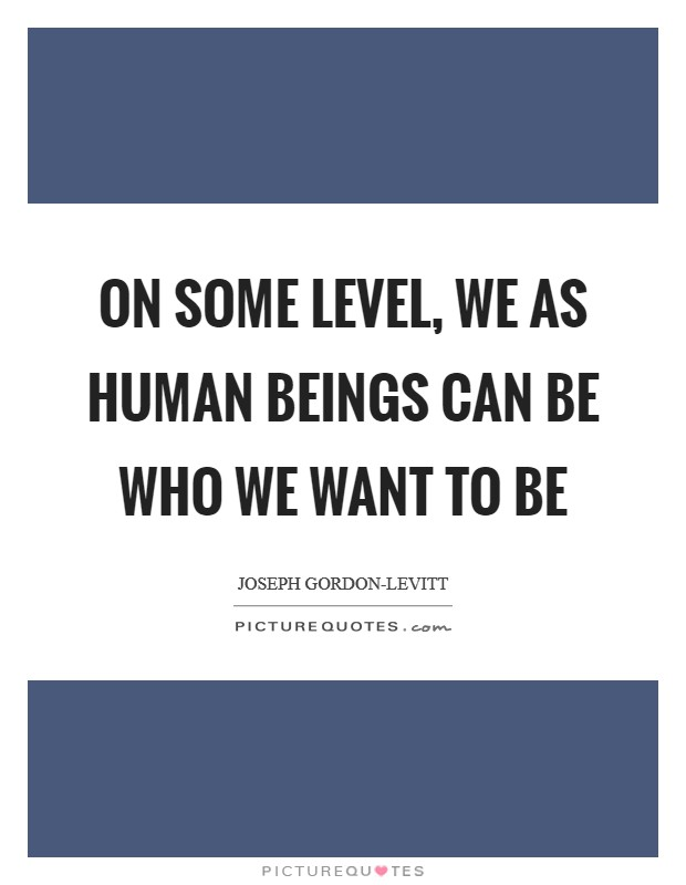 On some level, we as human beings can be who we want to be Picture Quote #1