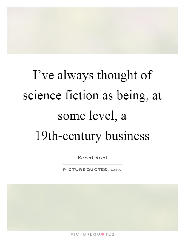 I've always thought of science fiction as being, at some level, a 19th-century business Picture Quote #1