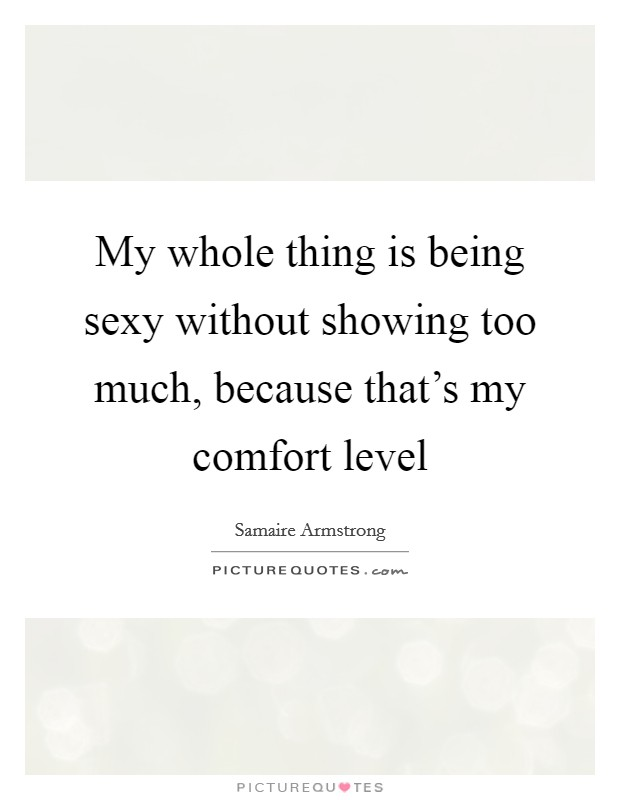My whole thing is being sexy without showing too much, because that's my comfort level Picture Quote #1