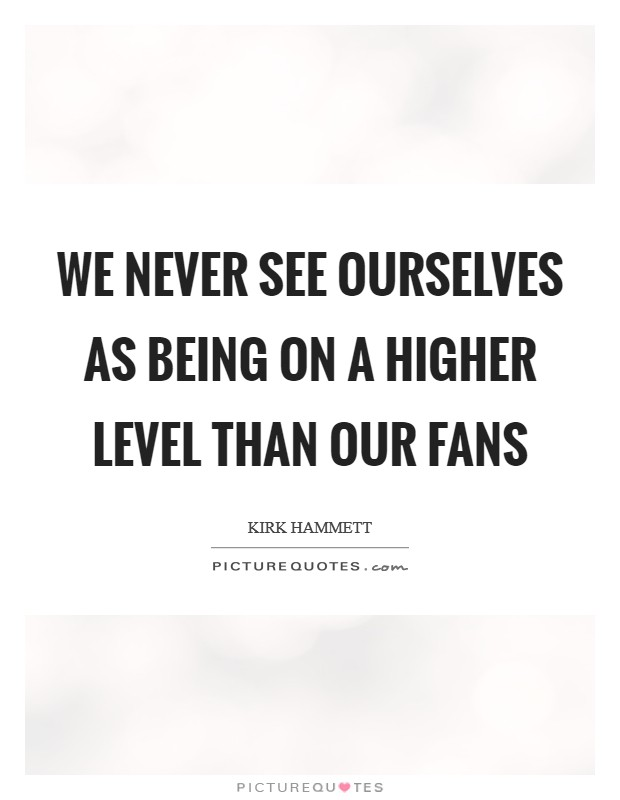 We never see ourselves as being on a higher level than our fans Picture Quote #1