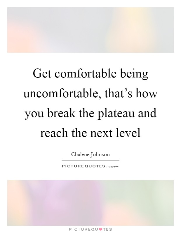 Get comfortable being uncomfortable, that's how you break the plateau and reach the next level Picture Quote #1