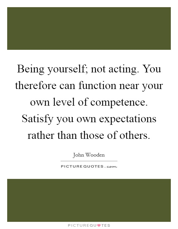 Being yourself; not acting. You therefore can function near your own level of competence. Satisfy you own expectations rather than those of others Picture Quote #1