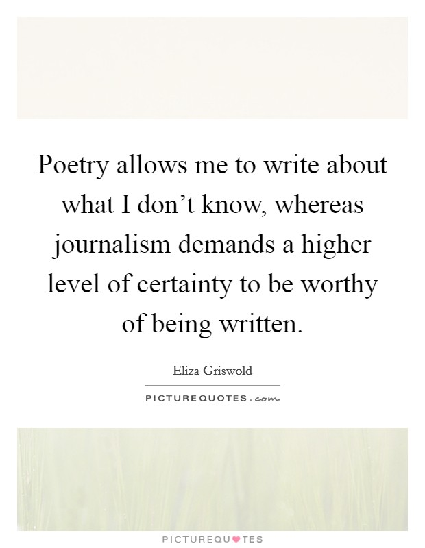 Poetry allows me to write about what I don't know, whereas journalism demands a higher level of certainty to be worthy of being written Picture Quote #1