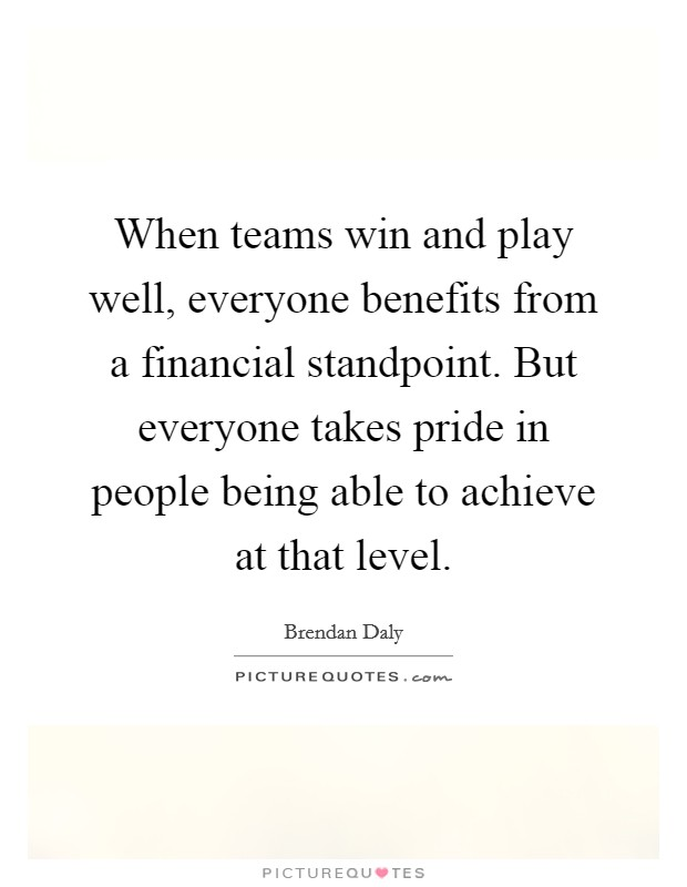When teams win and play well, everyone benefits from a financial standpoint. But everyone takes pride in people being able to achieve at that level Picture Quote #1