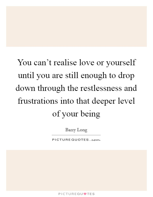 You can't realise love or yourself until you are still enough to drop down through the restlessness and frustrations into that deeper level of your being Picture Quote #1