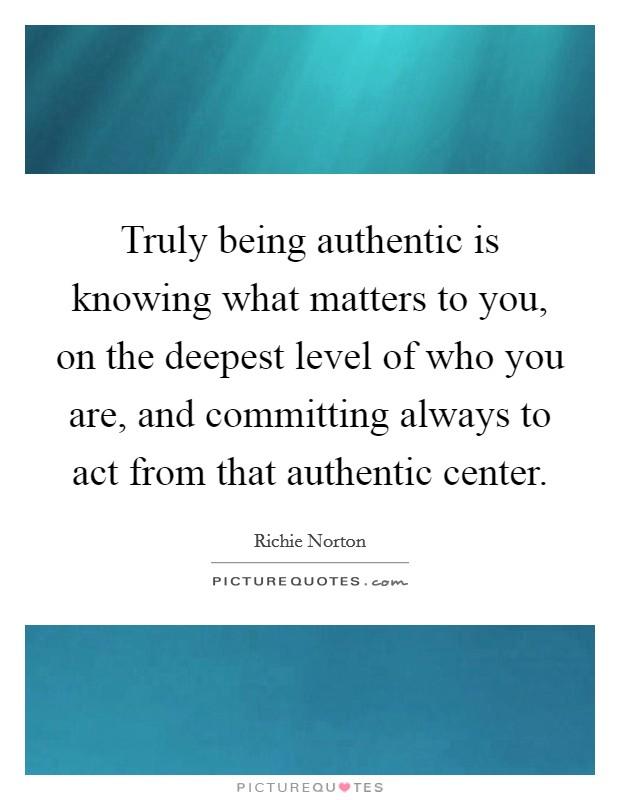 Truly being authentic is knowing what matters to you, on the deepest level of who you are, and committing always to act from that authentic center Picture Quote #1