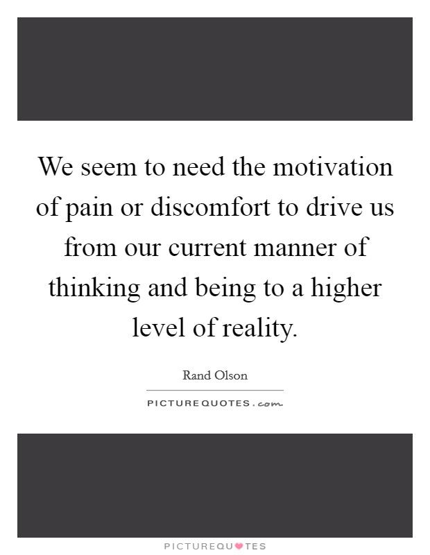 We seem to need the motivation of pain or discomfort to drive us from our current manner of thinking and being to a higher level of reality Picture Quote #1