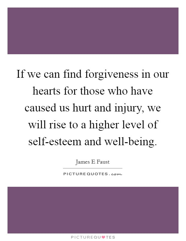 If we can find forgiveness in our hearts for those who have caused us hurt and injury, we will rise to a higher level of self-esteem and well-being Picture Quote #1