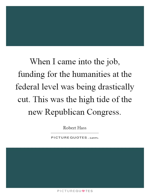 When I came into the job, funding for the humanities at the federal level was being drastically cut. This was the high tide of the new Republican Congress Picture Quote #1
