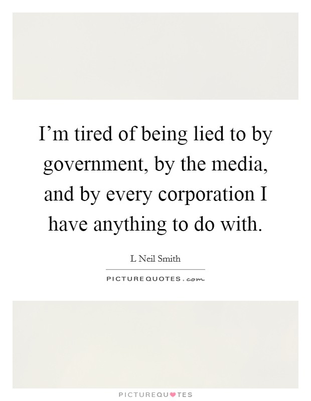 I'm tired of being lied to by government, by the media, and by every corporation I have anything to do with Picture Quote #1