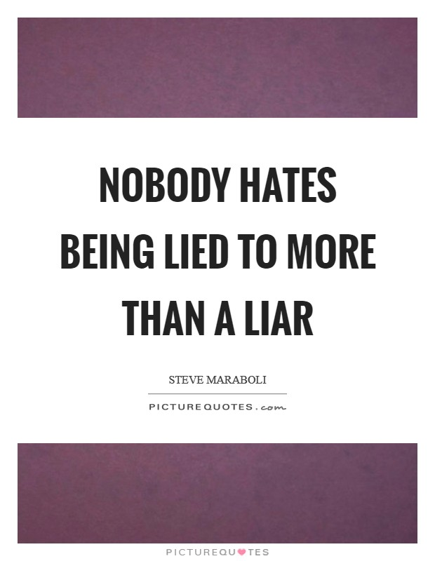 Nobody hates being lied to more than a liar Picture Quote #1