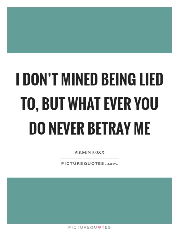 I don't mined being lied to, but what ever you do never betray me Picture Quote #1