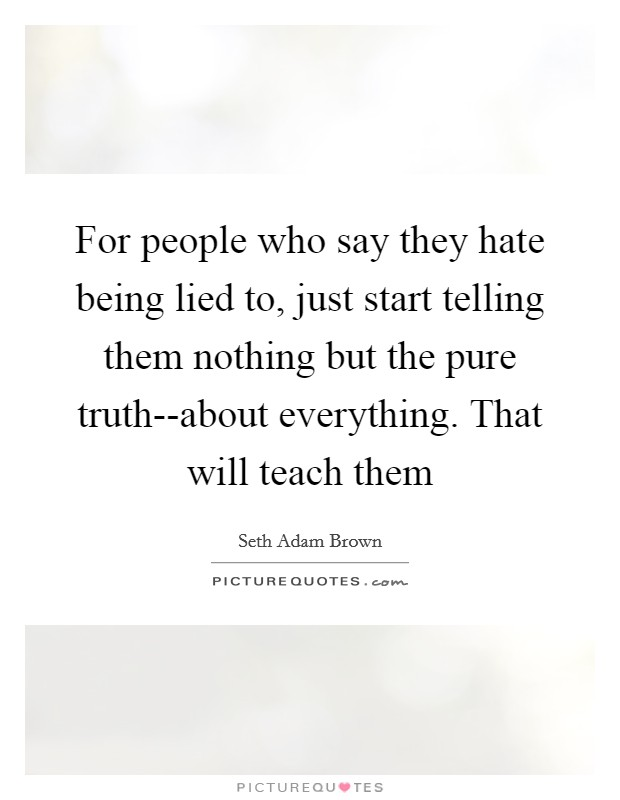 For people who say they hate being lied to, just start telling them nothing but the pure truth--about everything. That will teach them Picture Quote #1