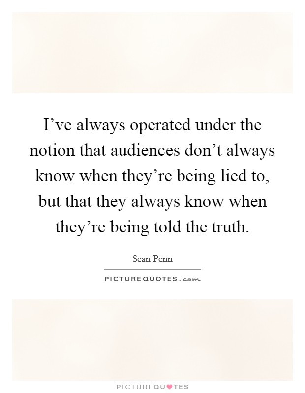 I've always operated under the notion that audiences don't always know when they're being lied to, but that they always know when they're being told the truth Picture Quote #1