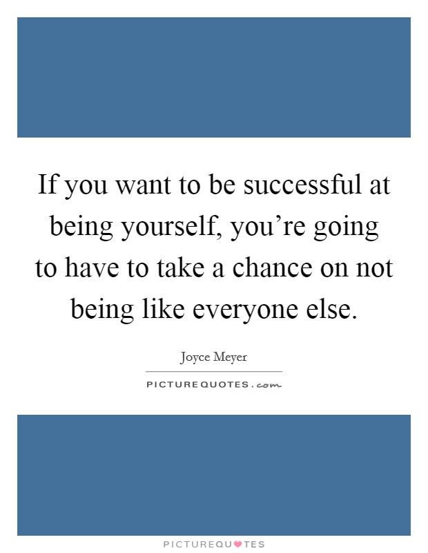 If you want to be successful at being yourself, you're going to have to take a chance on not being like everyone else Picture Quote #1