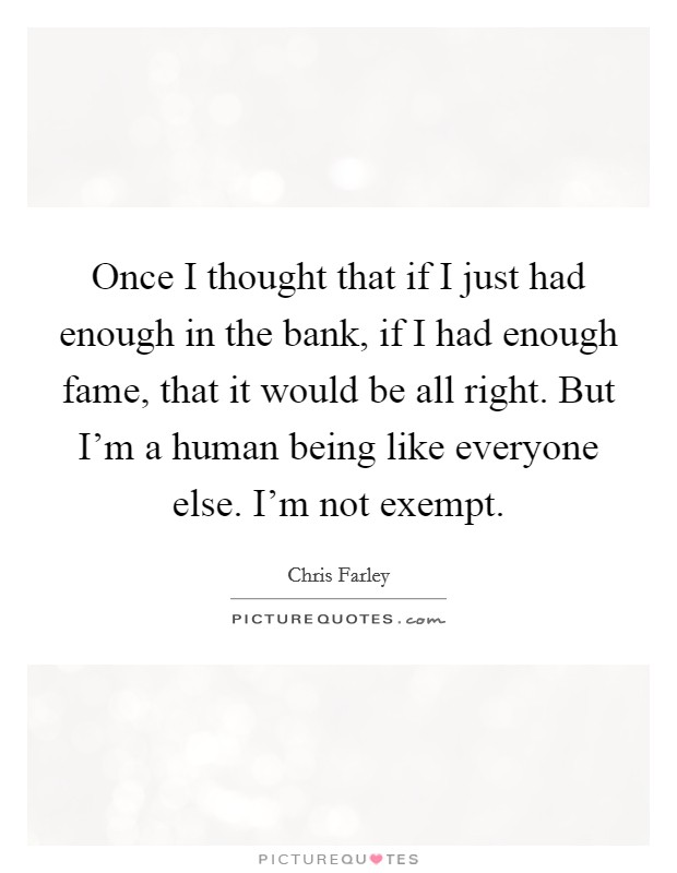 Once I thought that if I just had enough in the bank, if I had enough fame, that it would be all right. But I'm a human being like everyone else. I'm not exempt Picture Quote #1