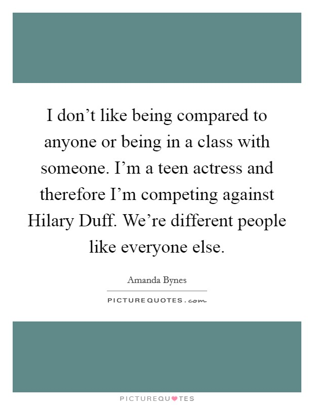 I don't like being compared to anyone or being in a class with someone. I'm a teen actress and therefore I'm competing against Hilary Duff. We're different people like everyone else Picture Quote #1
