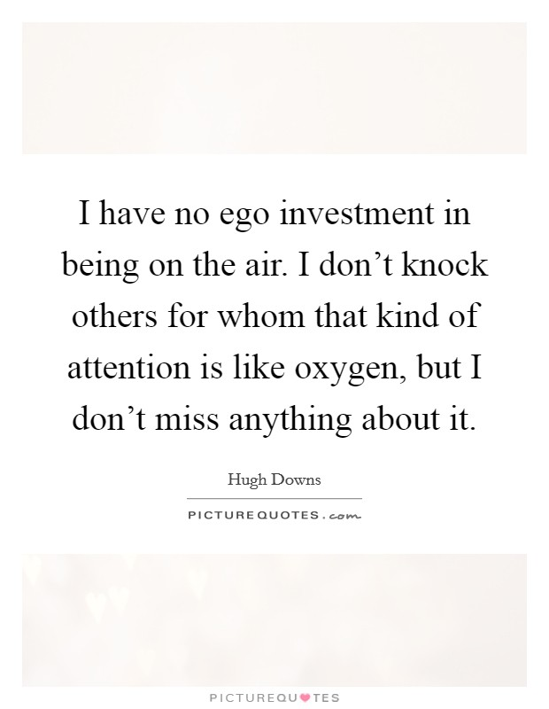 I have no ego investment in being on the air. I don't knock others for whom that kind of attention is like oxygen, but I don't miss anything about it Picture Quote #1