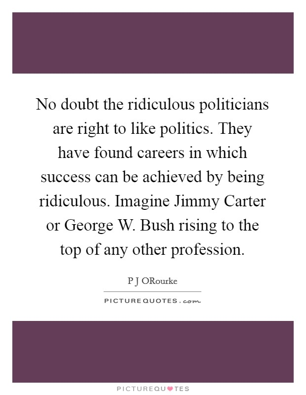 No doubt the ridiculous politicians are right to like politics. They have found careers in which success can be achieved by being ridiculous. Imagine Jimmy Carter or George W. Bush rising to the top of any other profession Picture Quote #1