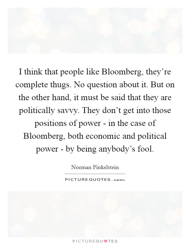 I think that people like Bloomberg, they're complete thugs. No question about it. But on the other hand, it must be said that they are politically savvy. They don't get into those positions of power - in the case of Bloomberg, both economic and political power - by being anybody's fool Picture Quote #1