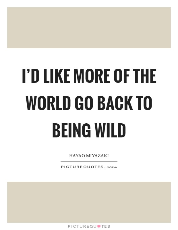 I'd like more of the world go back to being wild Picture Quote #1