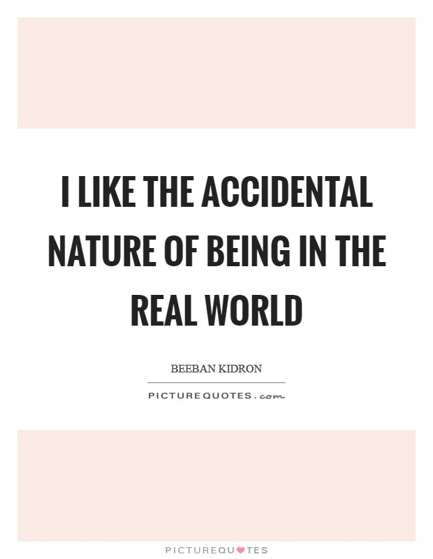I like the accidental nature of being in the real world Picture Quote #1