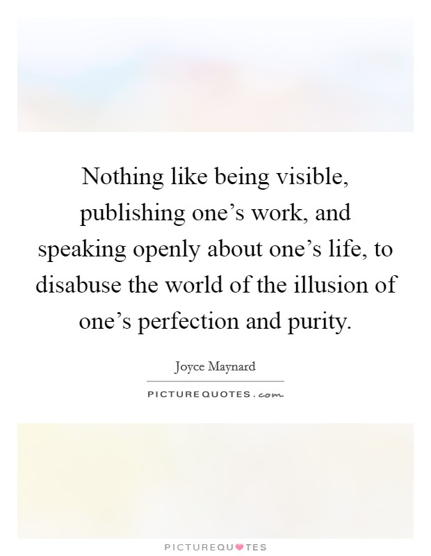 Nothing like being visible, publishing one's work, and speaking openly about one's life, to disabuse the world of the illusion of one's perfection and purity. Picture Quote #1