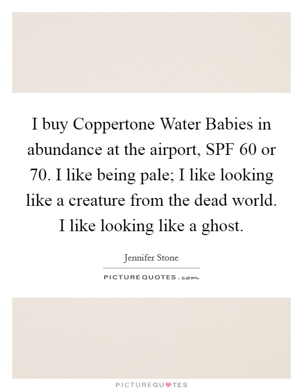 I buy Coppertone Water Babies in abundance at the airport, SPF 60 or 70. I like being pale; I like looking like a creature from the dead world. I like looking like a ghost Picture Quote #1