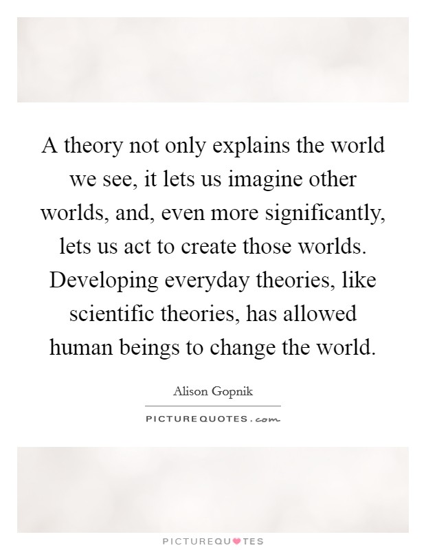 A theory not only explains the world we see, it lets us imagine other worlds, and, even more significantly, lets us act to create those worlds. Developing everyday theories, like scientific theories, has allowed human beings to change the world Picture Quote #1