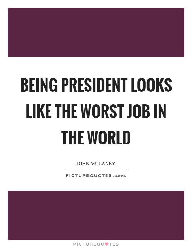 Being president looks like the worst job in the world Picture Quote #1