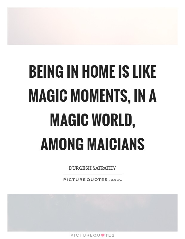Being in home is like magic moments, in a magic world, among maicians Picture Quote #1