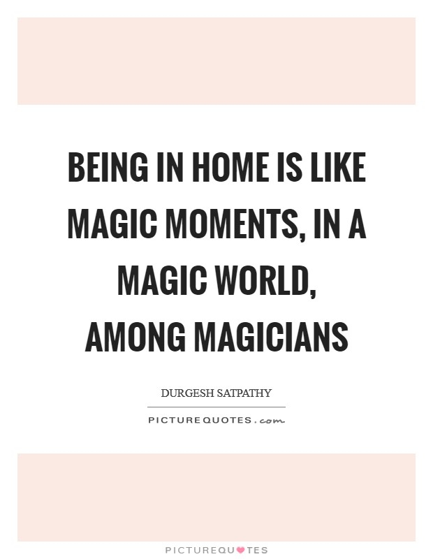 Being in home is like magic moments, in a magic world, among magicians Picture Quote #1